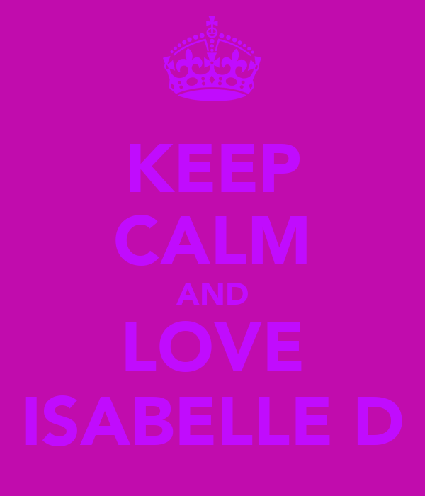 KEEP CALM AND LOVE ISABELLE D