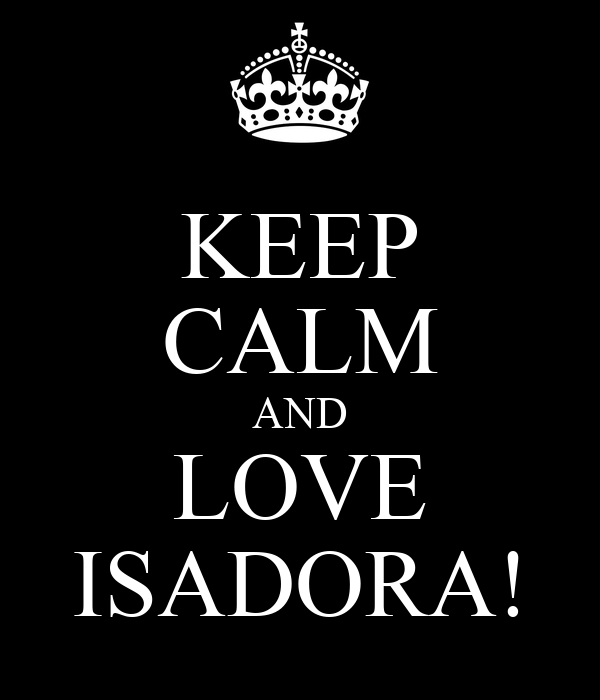 KEEP CALM AND LOVE ISADORA!