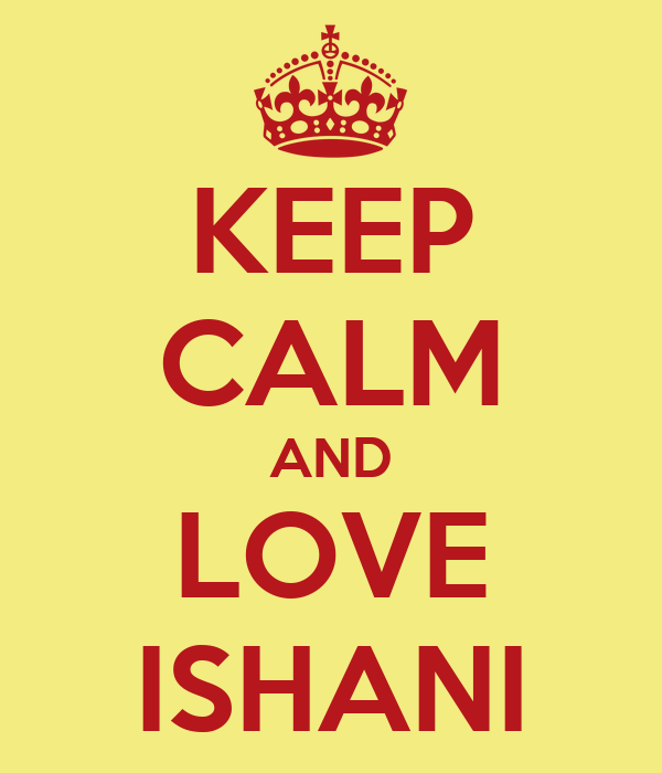 KEEP CALM AND LOVE ISHANI