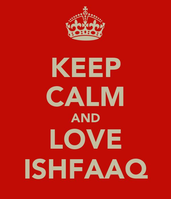 KEEP CALM AND LOVE ISHFAAQ