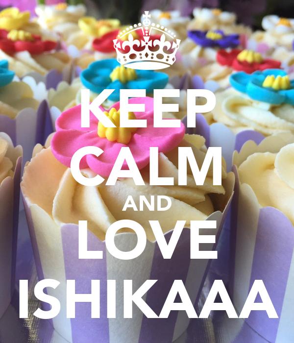 KEEP CALM AND LOVE ISHIKAAA