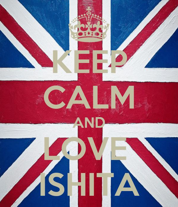 KEEP CALM AND LOVE  ISHITA