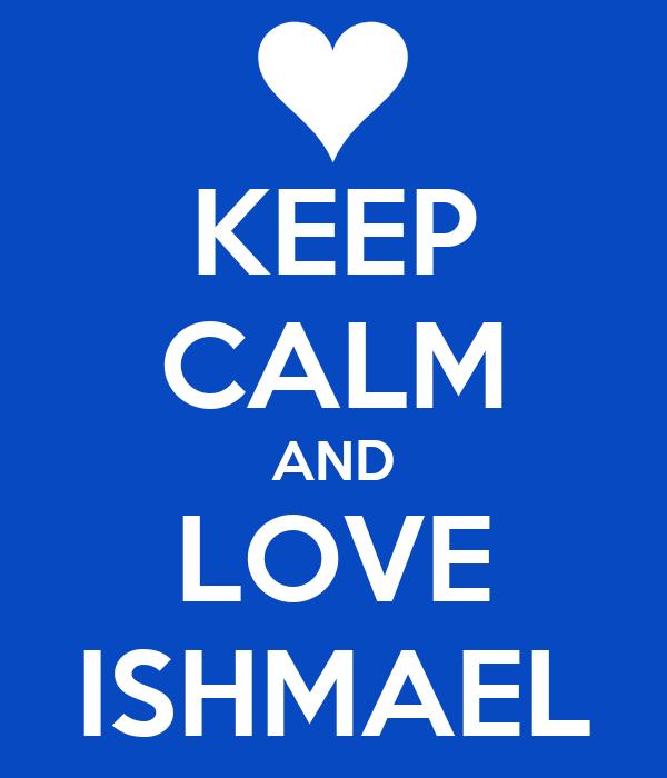 KEEP CALM AND LOVE ISHMAEL