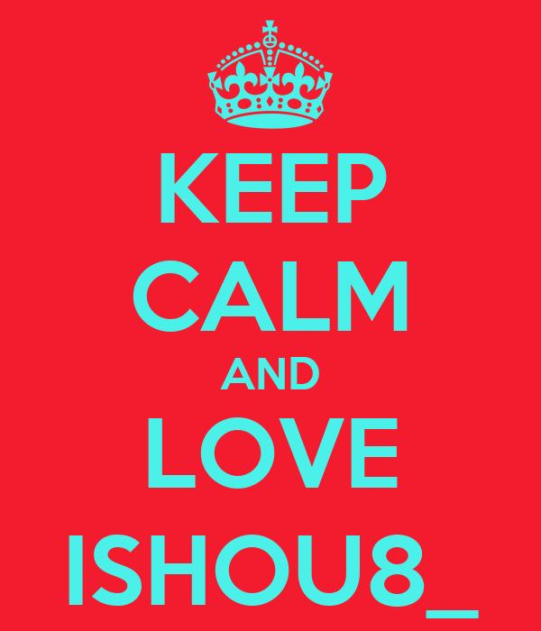 KEEP CALM AND LOVE ISHOU8_