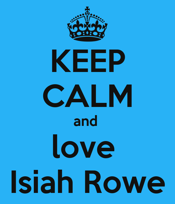 KEEP CALM and  love  Isiah Rowe