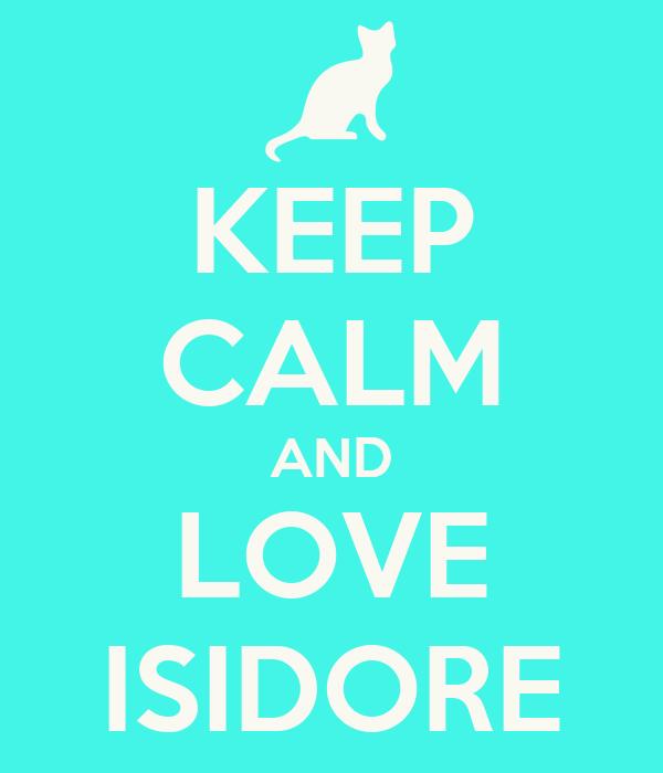 KEEP CALM AND LOVE ISIDORE