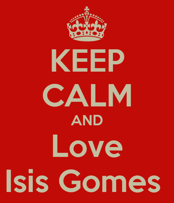 KEEP CALM AND Love Isis Gomes