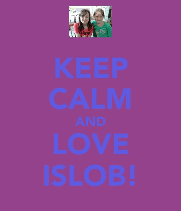 KEEP CALM AND LOVE ISLOB!