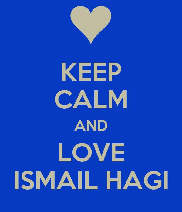 KEEP CALM AND LOVE ISMAIL HAGI