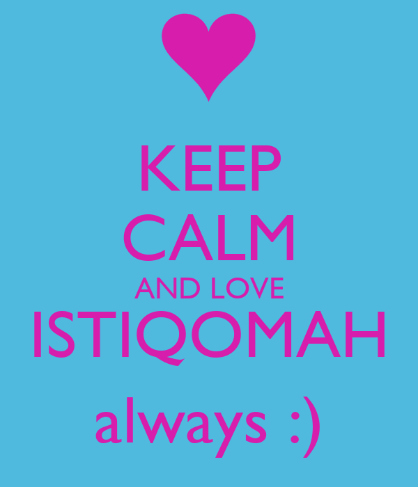 KEEP CALM AND LOVE ISTIQOMAH always :)