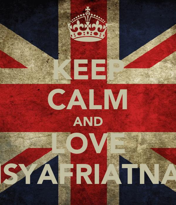 KEEP CALM AND LOVE ISYAFRIATNA