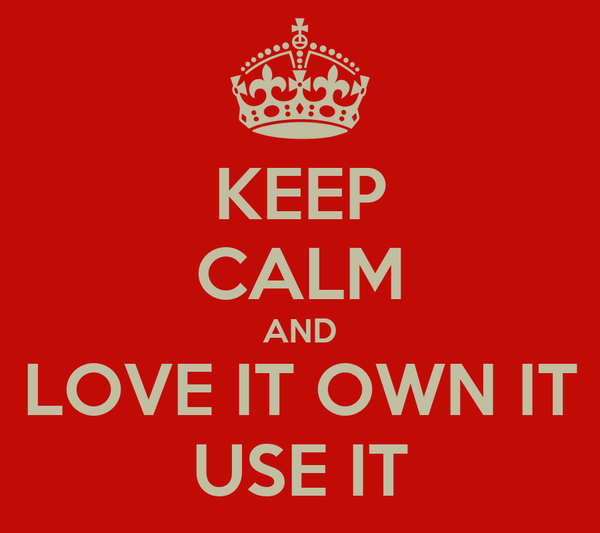 KEEP CALM AND LOVE IT OWN IT USE IT