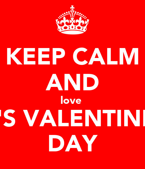 KEEP CALM AND love  IT'S VALENTINES DAY