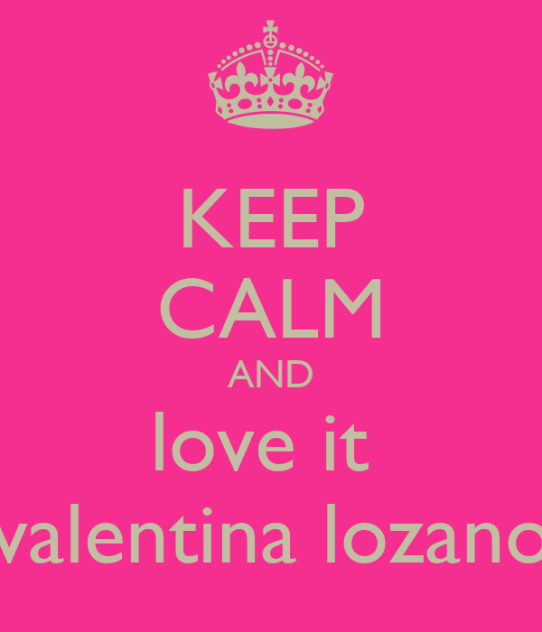 KEEP CALM AND love it  valentina lozano