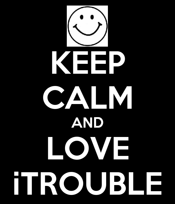 KEEP CALM AND LOVE iTROUBLE