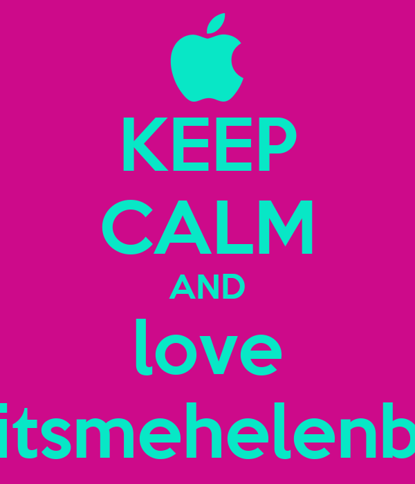 KEEP CALM AND love itsmehelenb