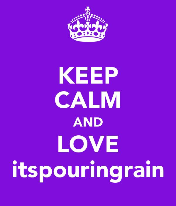 KEEP CALM AND LOVE itspouringrain