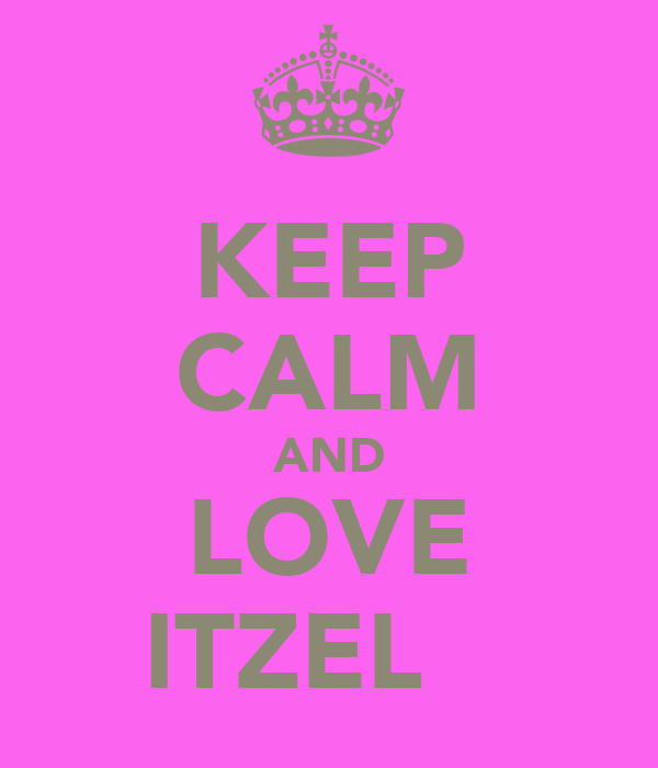 KEEP CALM AND LOVE ITZEL ♥