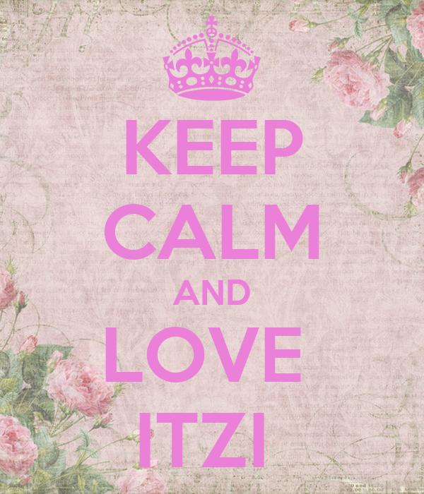 KEEP CALM AND LOVE  ITZI