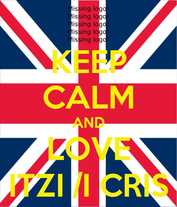 KEEP CALM AND LOVE ITZI /I CRIS