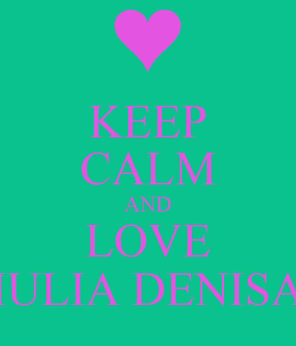 KEEP CALM AND LOVE IULIA DENISA