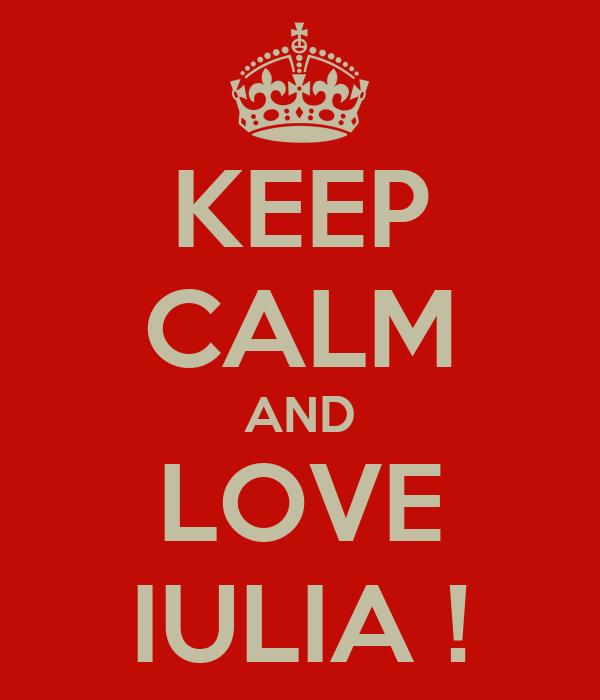 KEEP CALM AND LOVE IULIA !
