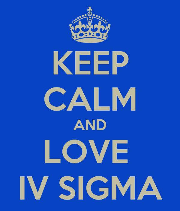 KEEP CALM AND LOVE  IV SIGMA
