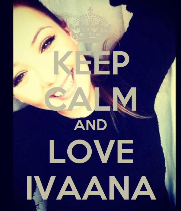 KEEP CALM AND LOVE IVAANA