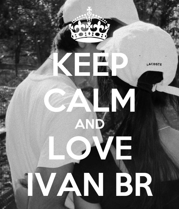 KEEP CALM AND LOVE IVAN BR