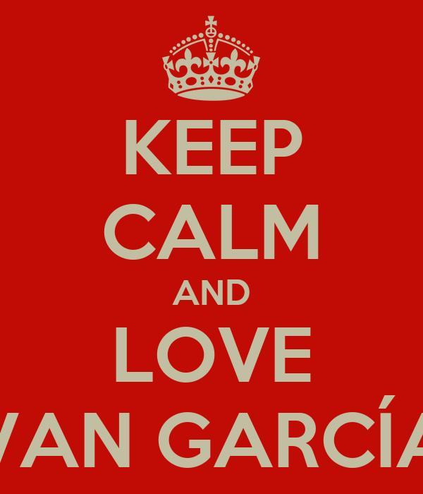 KEEP CALM AND LOVE IVAN GARCÍA
