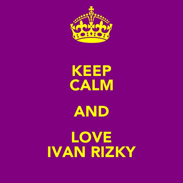 KEEP CALM AND LOVE IVAN RIZKY