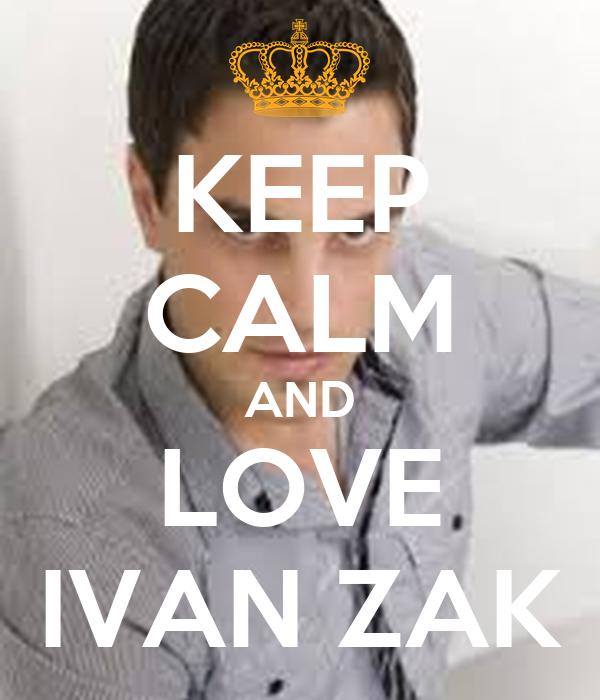 KEEP CALM AND LOVE IVAN ZAK