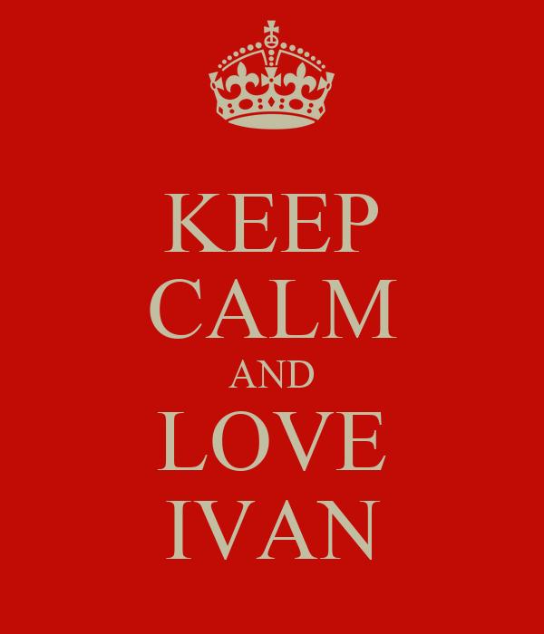 KEEP CALM AND LOVE IVAN