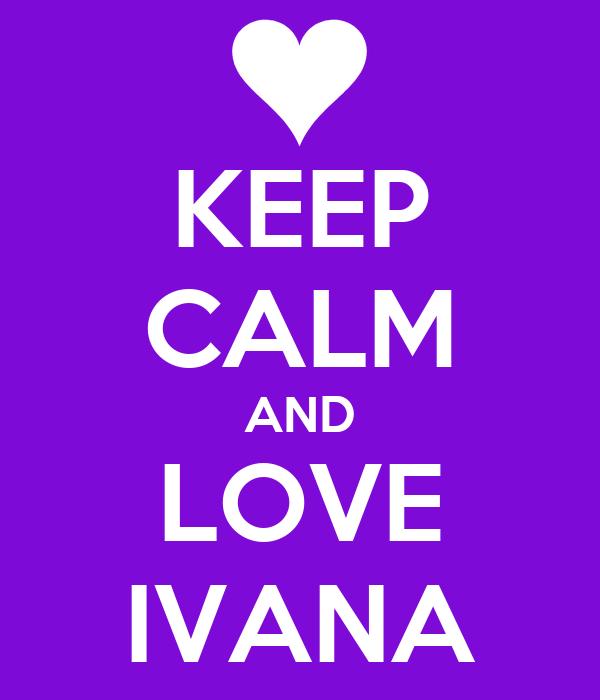 KEEP CALM AND LOVE IVANA