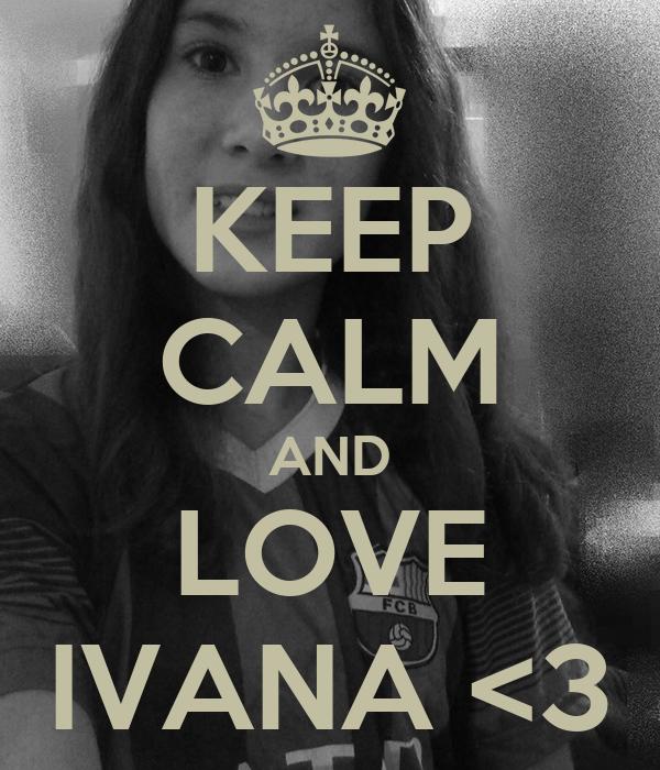 KEEP CALM AND LOVE IVANA <3