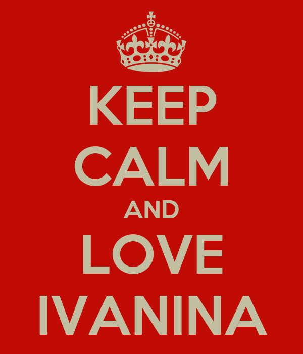 KEEP CALM AND LOVE IVANINA