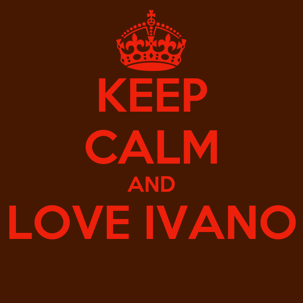 KEEP CALM AND LOVE IVANO