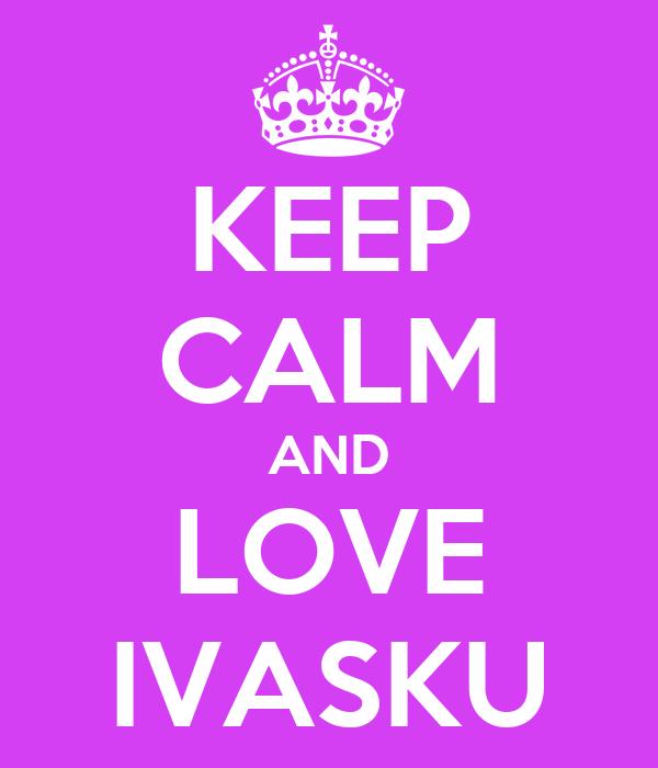 KEEP CALM AND LOVE IVASKU
