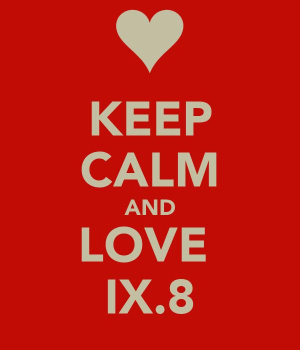 KEEP CALM AND LOVE  IX.8