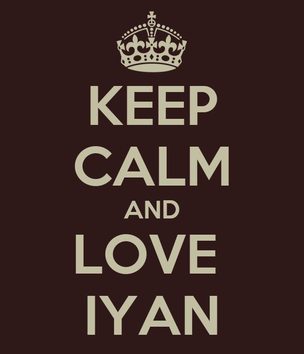 KEEP CALM AND LOVE  IYAN