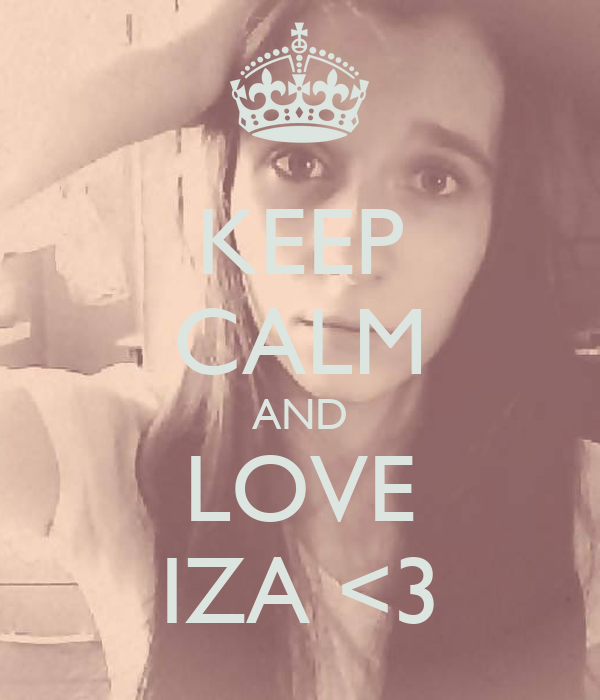 KEEP CALM AND LOVE IZA <3