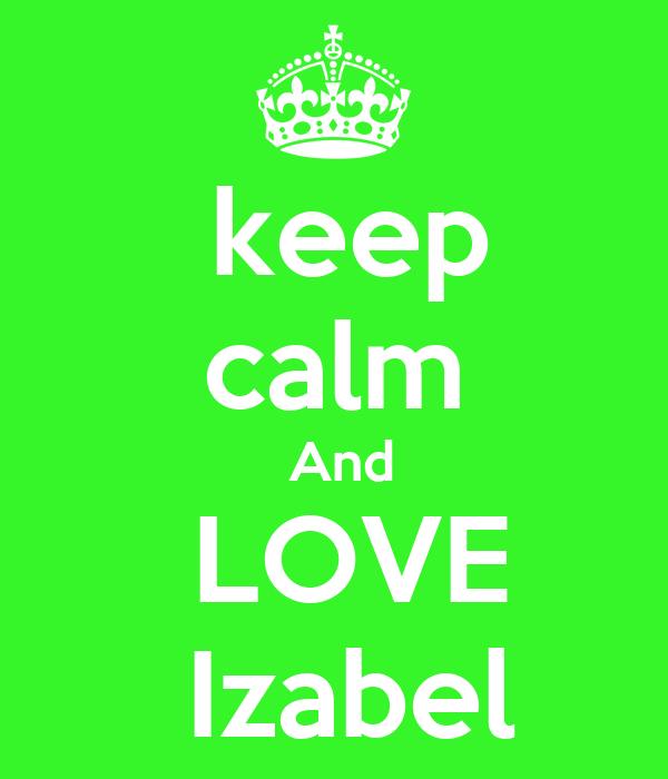 keep calm  And   LOVE   Izabel