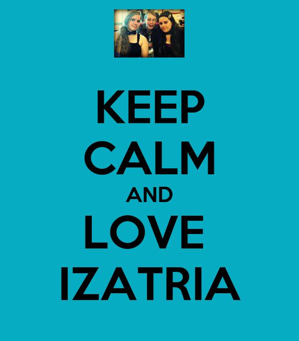 KEEP CALM AND LOVE  IZATRIA