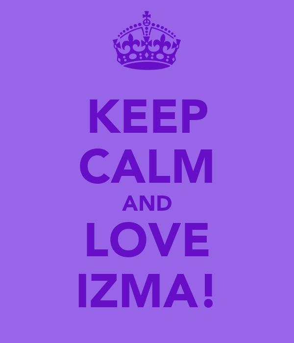 KEEP CALM AND LOVE IZMA!
