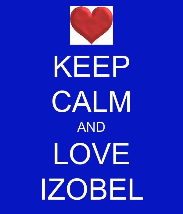 KEEP CALM AND LOVE IZOBEL
