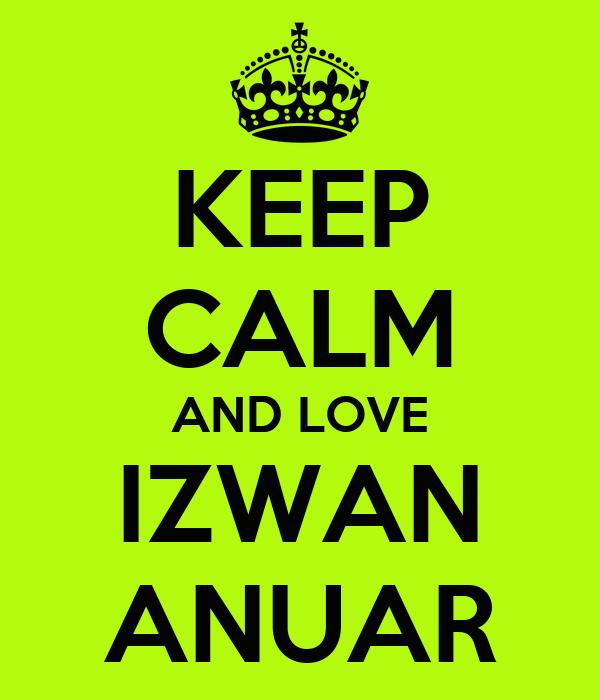 KEEP CALM AND LOVE IZWAN ANUAR