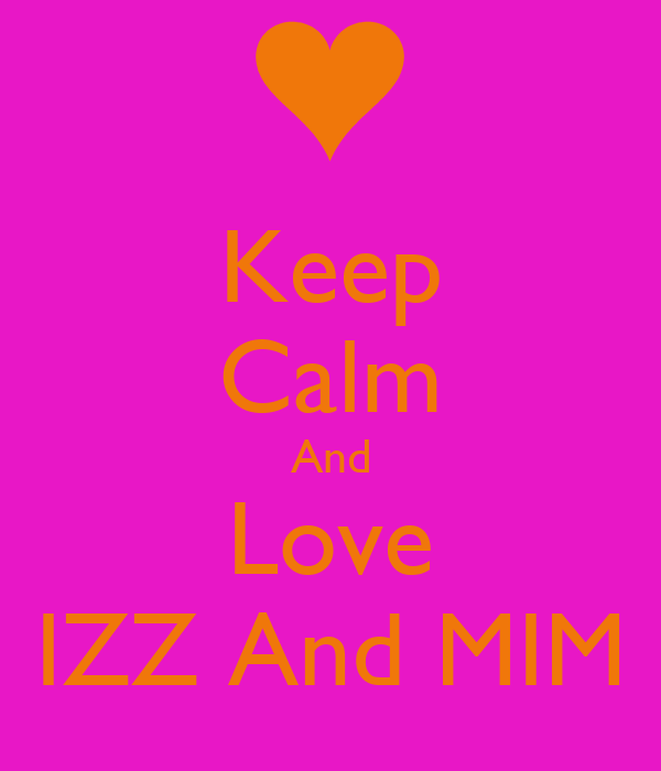 Keep Calm And Love IZZ And MIM