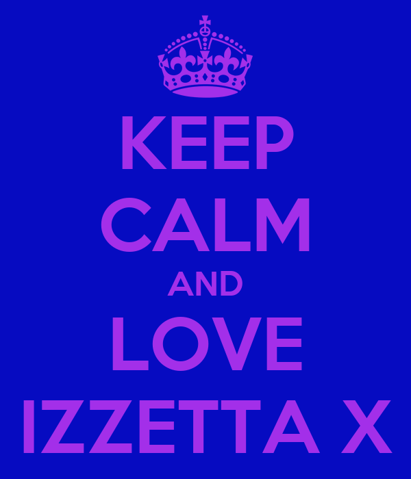 KEEP CALM AND LOVE IZZETTA X