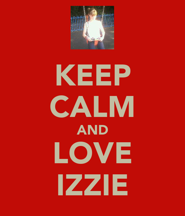 KEEP CALM AND LOVE IZZIE