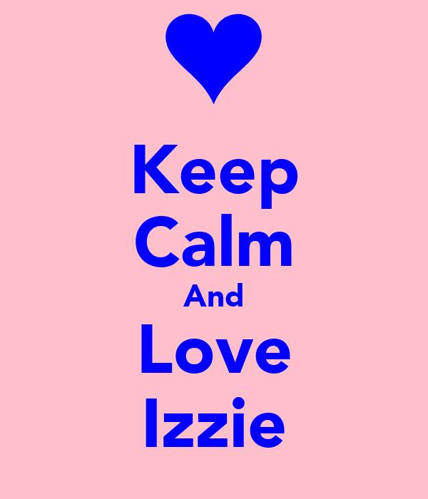 Keep Calm And Love Izzie